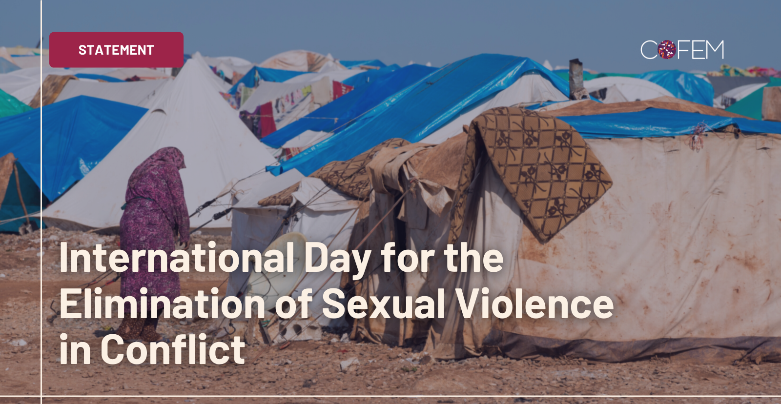 """Image with blurred background of conflict tents with text over lay saying """"International Day of Elimination of Sexual Violence in Conflict"""" With the COFEM logo and website on the right side."""
